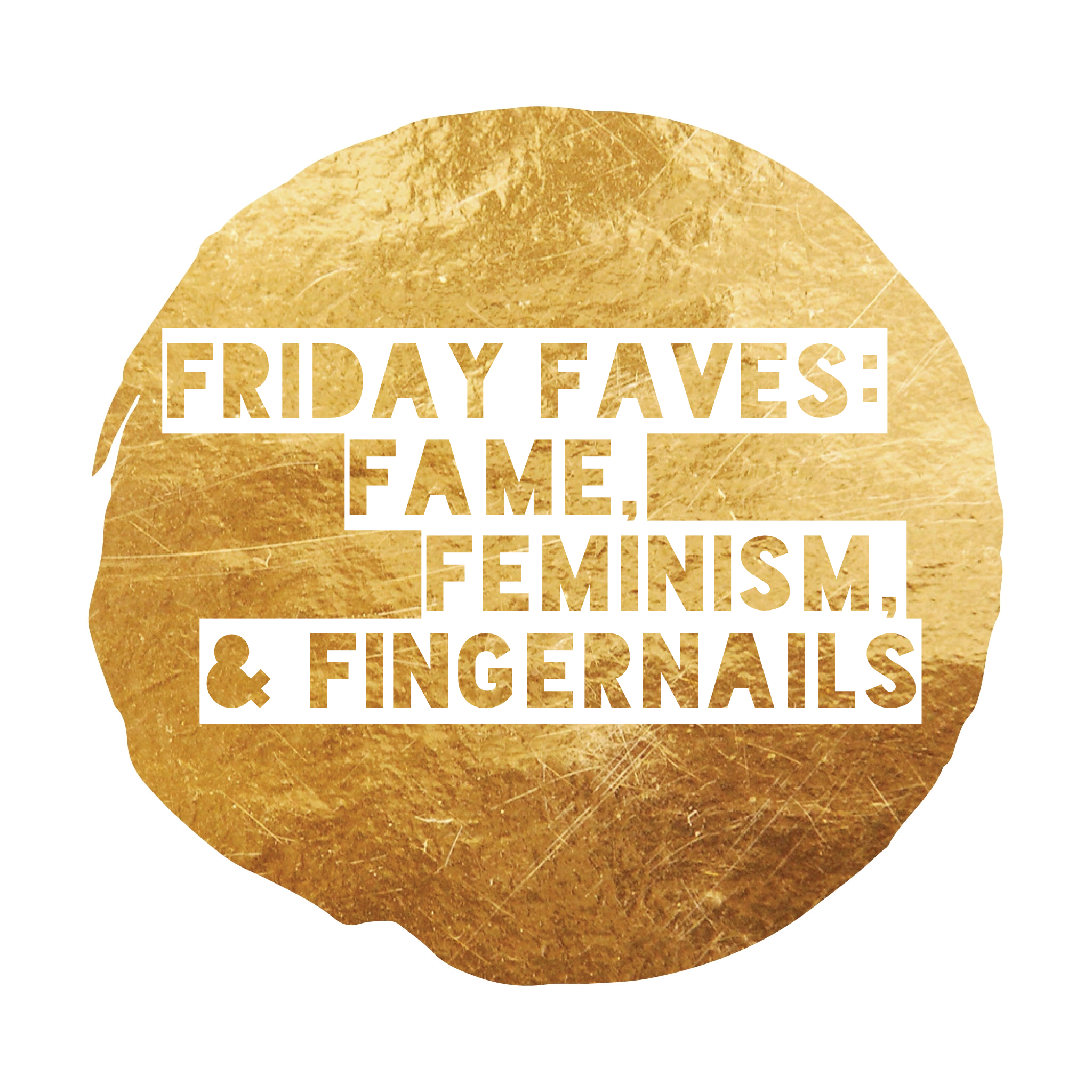 Friday Faves: Fame, Feminism, and Fingernails...
