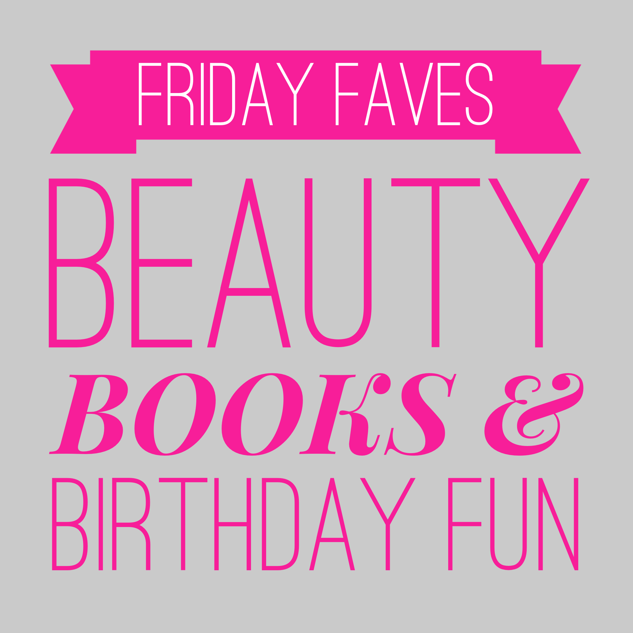 Friday Faves: Beauty, books and birthday fun!