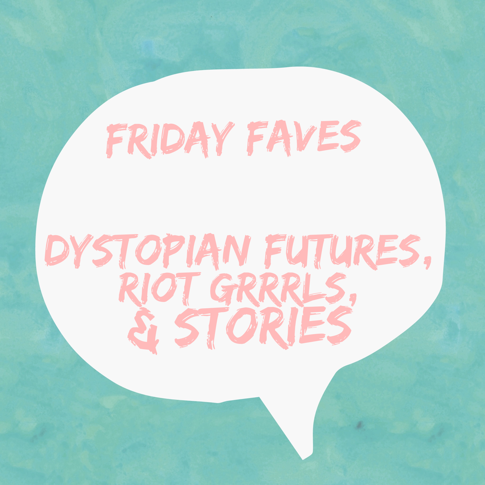 Friday Faves: dystopian futures, riot grrrls and instagram stories